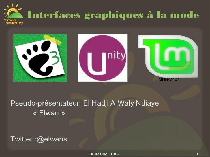 Interfaces graphiques à la modePseudo-présentateur: El Hadji A Waly Ndiaye     «Elwan »Twitter :@elwans                  ...