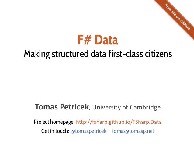 F# Data Making structured data first-class citizens Tomas Petricek, University of Cambridge Project homepage: http://fshar...