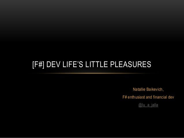 [F#] DEV LIFE'S LITTLE PLEASURES Natallie Baikevich, F# enthusiast and financial dev @lu_a_jalla