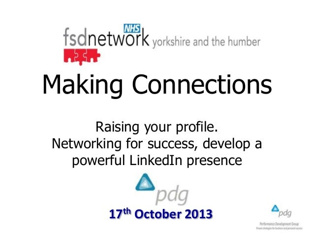 Making Connections Raising your profile. Networking for success, develop a powerful LinkedIn presence  17th October 2013