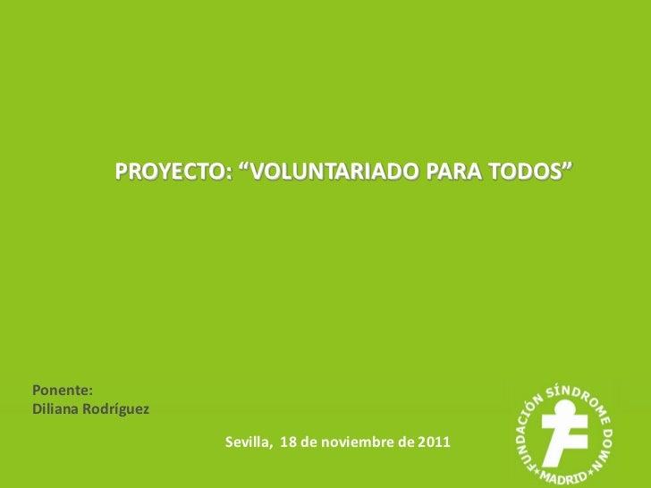 """PROYECTO: """"VOLUNTARIADO PARA TODOS""""Ponente:Diliana Rodríguez                    Sevilla, 18 de noviembre de 2011"""