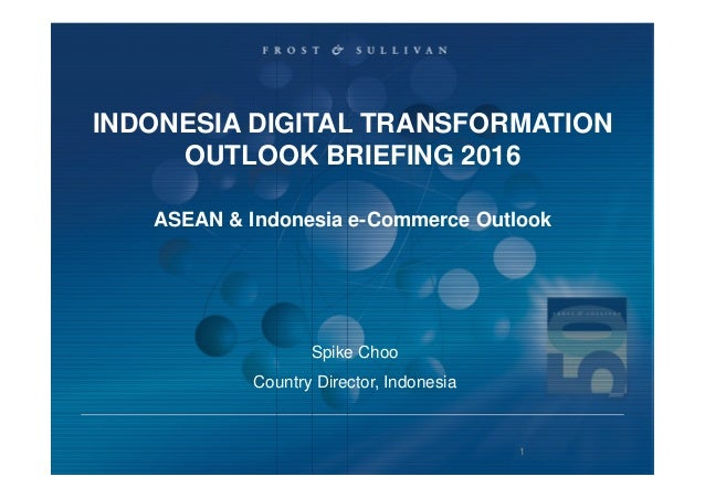 Spike Choo Country Director, Indonesia INDONESIA DIGITAL TRANSFORMATION OUTLOOK BRIEFING 2016 ASEAN & Indonesia e-Commerce...