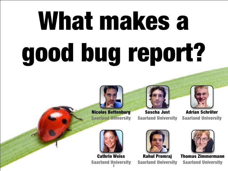 What makes a good bug report?        Nicolas Bettenburg       Sascha Just         Adrian Schröter       Saarland Universit...