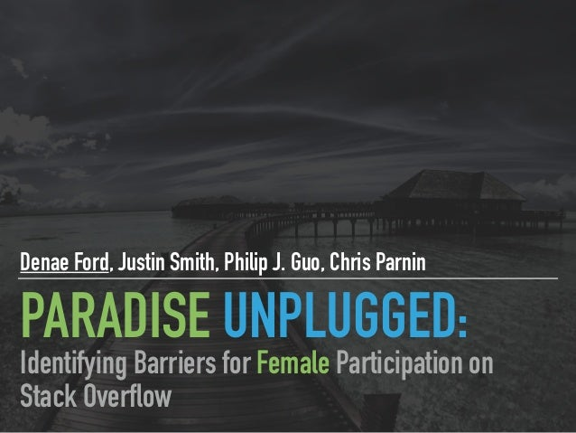 PARADISE UNPLUGGED: Denae Ford, Justin Smith, Philip J. Guo, Chris Parnin Identifying Barriers for Female Participation on...