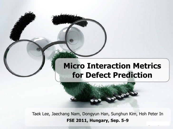 Micro Interaction Metrics                for Defect PredictionTaek Lee, Jaechang Nam, Dongyun Han, Sunghun Kim, Hoh Peter ...