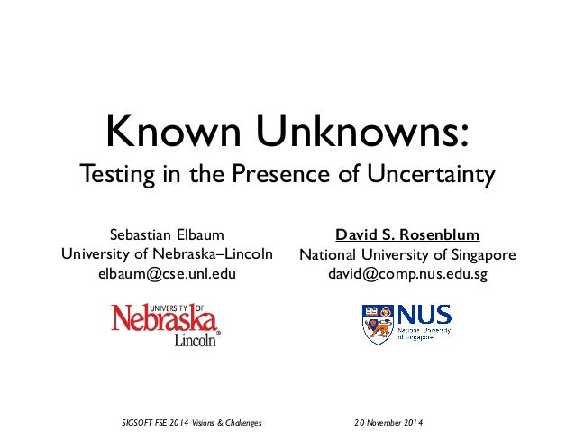 SIGSOFT FSE 2014 Visions & Challenges! ! ! ! 20 November 2014 Known Unknowns:! Testing in the Presence of Uncertainty Seba...