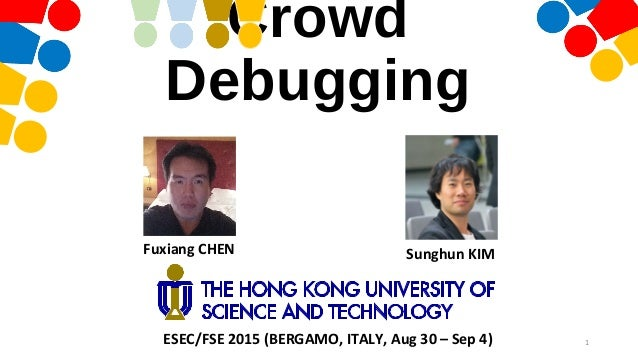 Crowd Debugging Fuxiang CHEN Sunghun KIM 1ESEC/FSE 2015 (BERGAMO, ITALY, Aug 30 – Sep 4)
