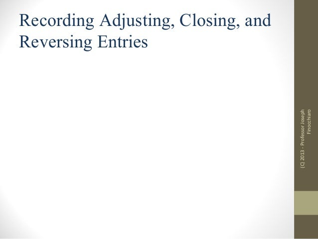 (C) 2013 - Professor Joseph Finocchiaro  Recording Adjusting, Closing, and Reversing Entries