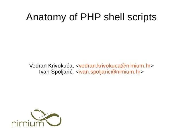 Vedran Krivokuća, <vedran.krivokuca@nimium.hr> Ivan Špoljarić, <ivan.spoljaric@nimium.hr> Anatomy of PHP shell scripts