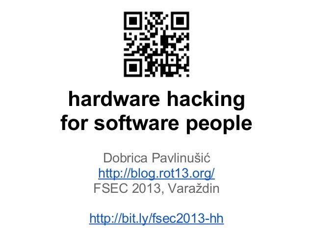 hardware hacking for software people Dobrica Pavlinušić http://blog.rot13.org/ FSEC 2013, Varaždin http://bit.ly/fsec2013-...
