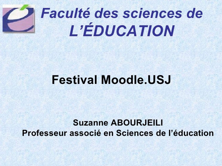 Festival Moodle.USJ Faculté des sciences de   L'ÉDUCATION Suzanne ABOURJEILI Professeur associé en Sciences de l'éducation