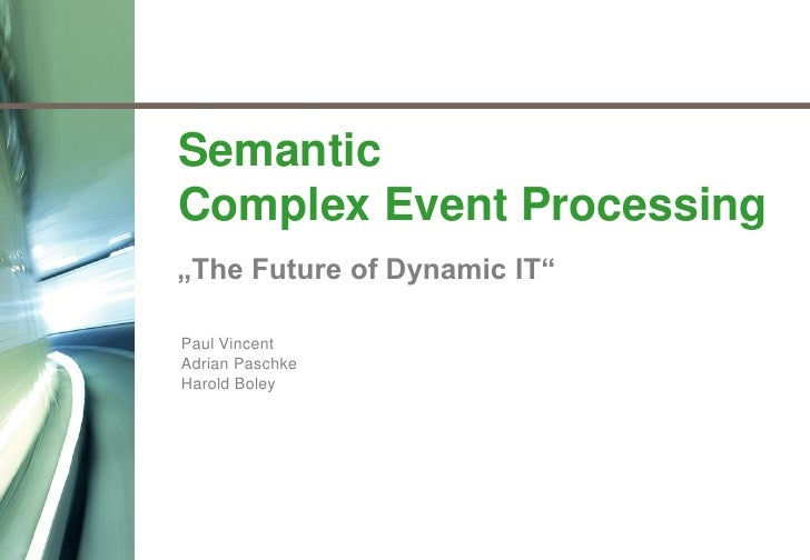 "Semantic     Complex Event Processing     ""The Future of Dynamic IT""      Paul Vincent     Adrian Paschke     Harold Boley..."