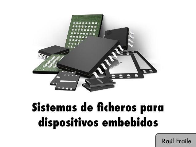Sistemas de ficheros para dispositivos embebidos Raúl Fraile