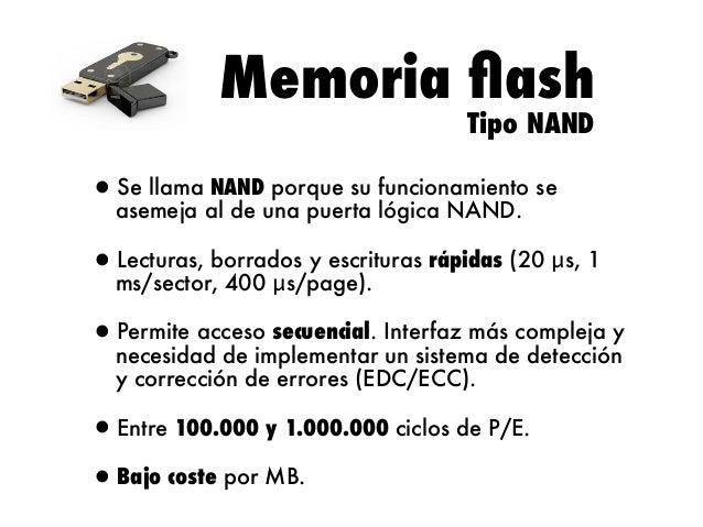 Memoria flash Tipo NAND  Se llama NAND porque su •asemeja al de una puerta funcionamiento se lógica NAND. Lecturas, •ms/sec...