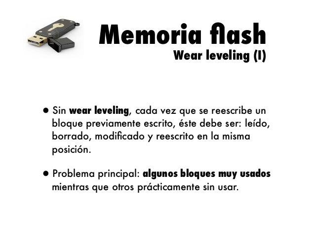 Memoria flash Wear leveling (I)  •Sin wear leveling, cada vez que se reescribe un  bloque previamente escrito, éste debe se...