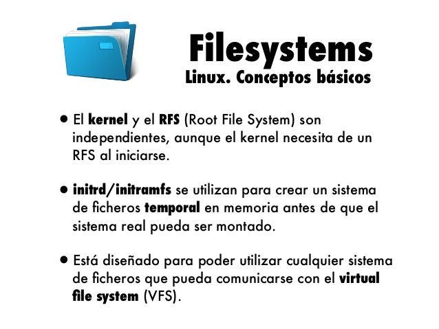 Filesystems  Linux. Conceptos básicos  •El kernel y el RFS (Root File System) son  independientes, aunque el kernel necesi...