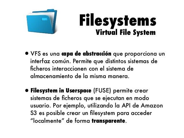 Filesystems Virtual File System  •VFS es una capa de abstracción que proporciona un interfaz común. Permite que distintos ...