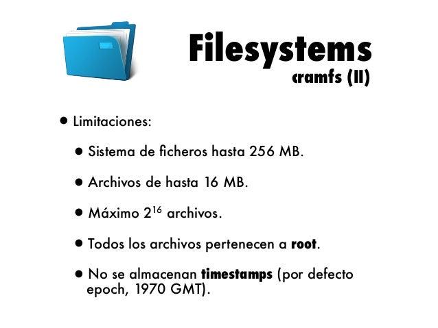 Filesystems SquashFS (I)  •Sistema de ficheros de solo lectura, con algunas mejoras respecto a cramfs.  •La versión origina...