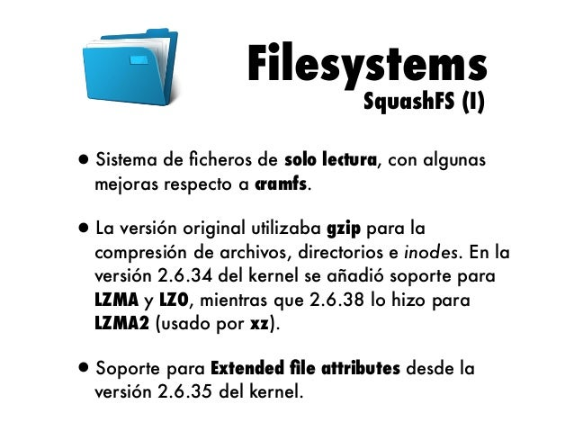 Filesystems SquashFS (II)  •Consigue una mayor compresión con tamaños de bloque ajustables (máximo 1 MB, 128 KB por defect...