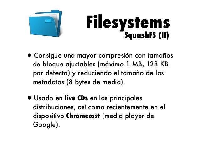 Filesystems SquashFS (III)  •Limitaciones: •Sistema de ficheros hasta 2 GB. •Archivos de hasta 2 TB. •Máximo 2 archivos. •T...