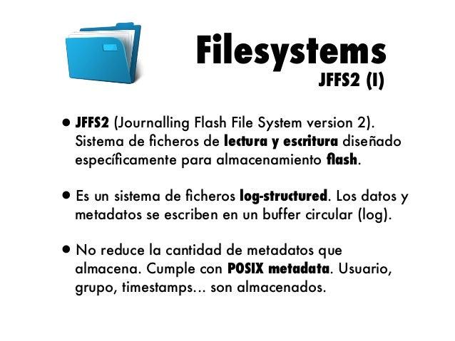 Filesystems JFFS2 (II)  •JFFS2 añadió soporte para memorias NAND, no disponible en JFFS.  •Utiliza compresión de datos. Lo...