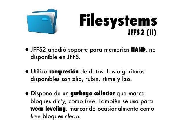 Filesystems JFFS2 (III)  •Limitaciones: •Sistema de ficheros hasta 2 GB. •Máximo 2 archivos. •Montaje lento, ya que tiene q...