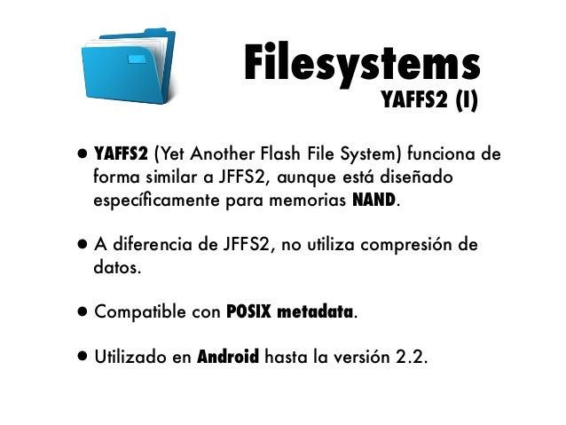 Filesystems YAFFS2 (II)  •Limitaciones: •Sistema de ficheros hasta 2 GB. •Máximo 2 archivos. •Aunque ha sido utilizado en m...