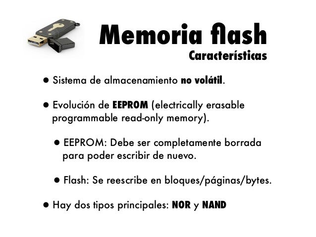 Memoria flash Características  •Sistema de almacenamiento no volátil. •Evolución de EEPROM (electrically erasable programma...