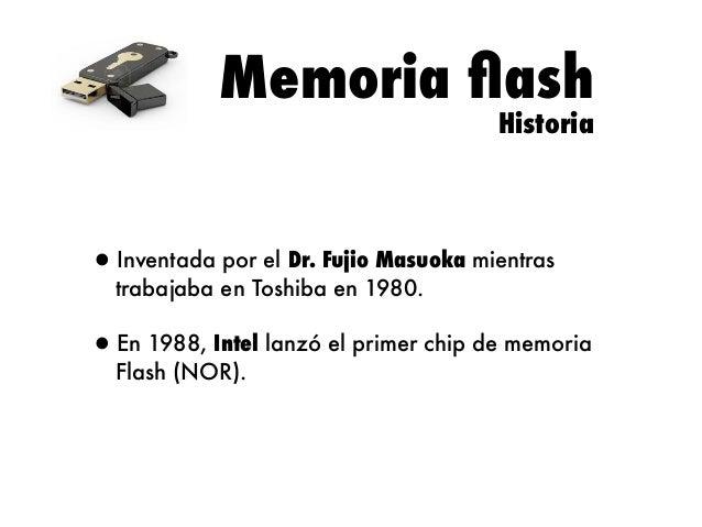 Memoria flash Historia  •Inventada por el Dr. Fujio Masuoka mientras trabajaba en Toshiba en 1980.  •En 1988, Intel lanzó e...