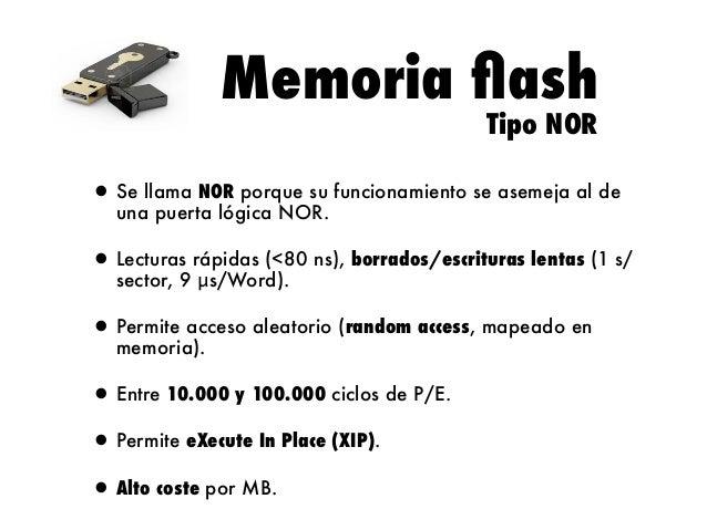 Memoria flash Tipo NOR  • Se llama NOR porque su funcionamiento se asemeja al de una puerta lógica NOR. • Lecturas rápidas ...