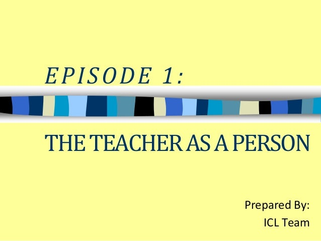 EPISODE 1:  THE TEACHER AS A PERSON  Prepared By:  ICL Team