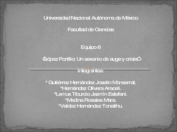 """Universidad Nacional Autónoma de México Facultad de Ciencias Equipo 6 """" López Portillo: Un sexenio de auge y crisis"""" Integ..."""