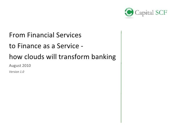 From Financial Services<br />to Finance as a Service -<br />how clouds will transform banking<br />August 2010<br />Versio...