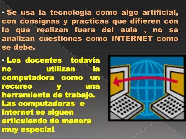 • Se usa la tecnología como algo artificial,  con consignas y practicas que difieren con  lo que realizan fuera del aula ,...