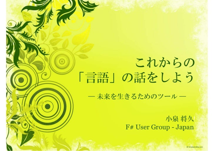 これからの「言語」の話をしよう ― 未来を生きるためのツール ―                   小泉 将久       F# User Group - Japan