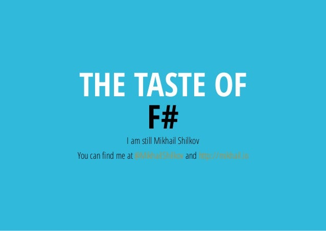 THE TASTE OF F#I am still Mikhail Shilkov You can nd me at @MikhailShilkov and http://mikhail.io
