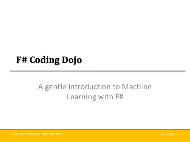 Clear Lines Consulting · clear-lines.com 5/20/2013 · 1F# Coding DojoA gentle introduction to MachineLearning with F#