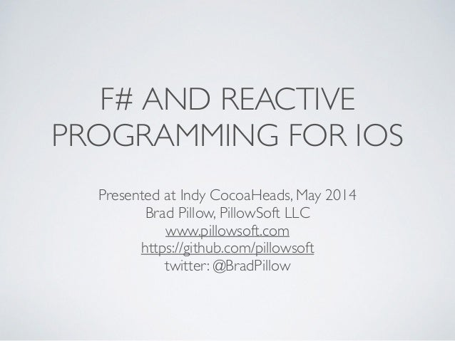 F# AND REACTIVE PROGRAMMING FOR IOS Presented at Indy CocoaHeads, May 2014  Brad Pillow, PillowSoft LLC  www.pillowsoft....