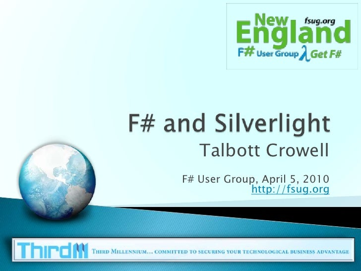 F# and Silverlight<br />Talbott Crowell<br />F# User Group, April 5, 2010http://fsug.org<br />