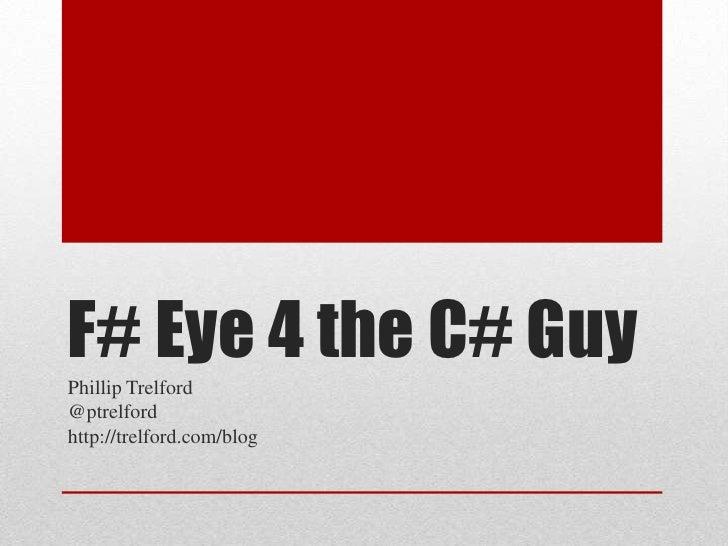 F# Eye 4 the C# Guy<br />Phillip Trelford<br />@ptrelford<br />http://trelford.com/blog<br />