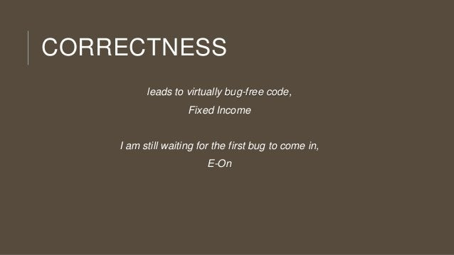 CORRECTNESS leads to virtually bug-free code, Fixed Income  I am still waiting for the first bug to come in, E-On
