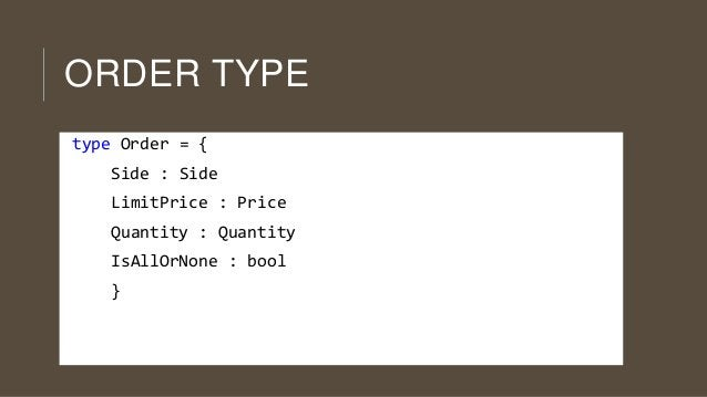 ORDER TYPE type Order = { Side : Side LimitPrice : Price  Quantity : Quantity IsAllOrNone : bool }