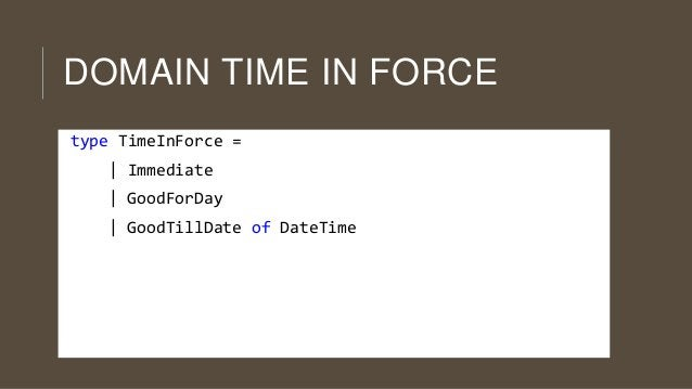 DOMAIN TIME IN FORCE type TimeInForce = | Immediate | GoodForDay  | GoodTillDate of DateTime