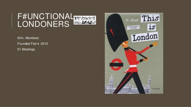 F#UNCTIONAL LONDONERS 600+ Members Founded Feb 4, 2010  51 Meetings