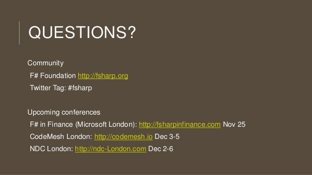 QUESTIONS? Community F# Foundation http://fsharp.org Twitter Tag: #fsharp  Upcoming conferences F# in Finance (Microsoft L...