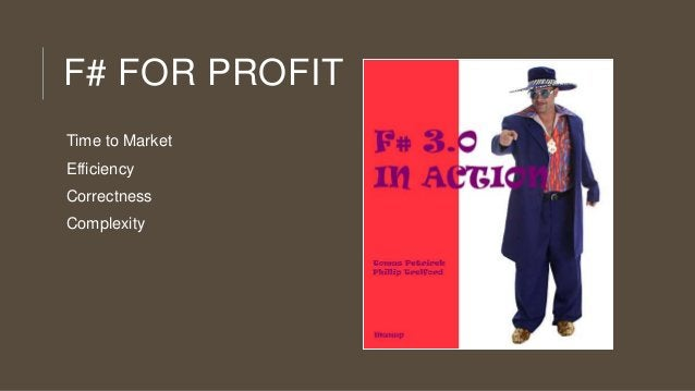 F# FOR PROFIT Time to Market Efficiency Correctness Complexity