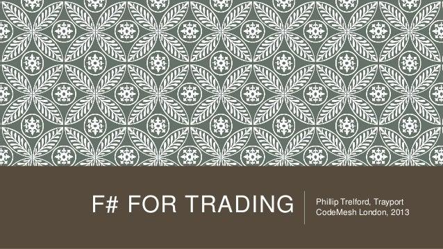 F# FOR TRADING  Phillip Trelford, Trayport CodeMesh London, 2013