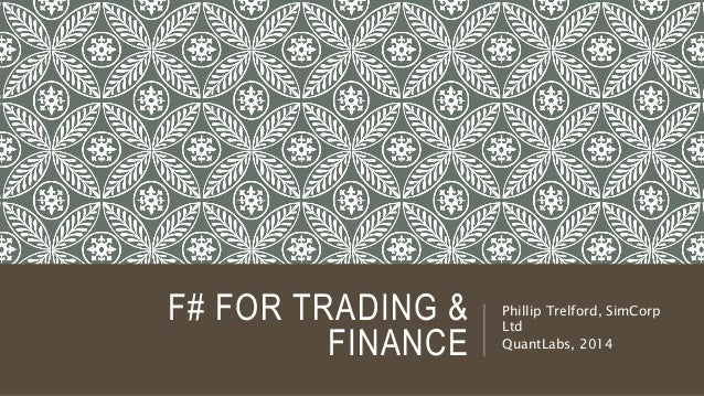 F# FOR TRADING &  FINANCE  Phillip Trelford, SimCorp  Ltd  QuantLabs, 2014