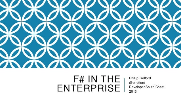 F# IN THE ENTERPRISE Phillip Trelford @ptrelford Developer South Coast 2013