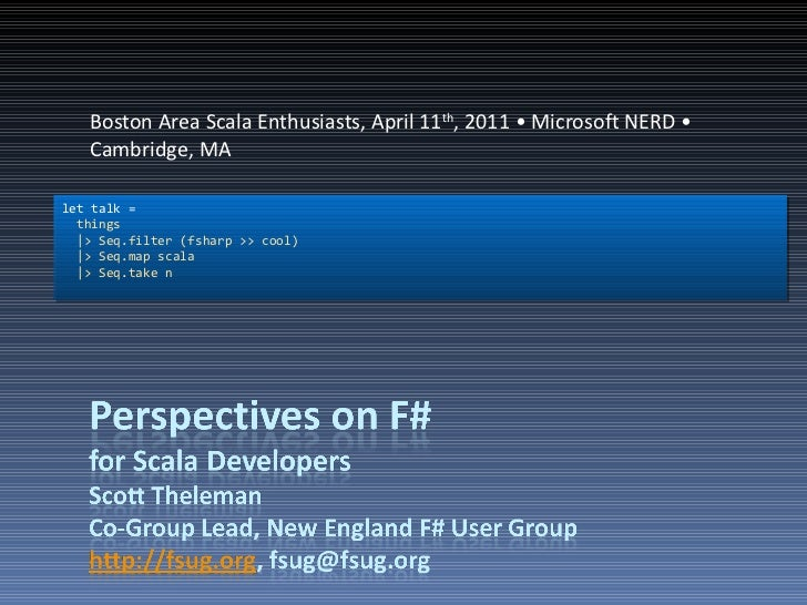Boston Area Scala Enthusiasts, April 11 th , 2011 • Microsoft NERD • Cambridge, MA let talk = things |> Seq.filter (fsharp...